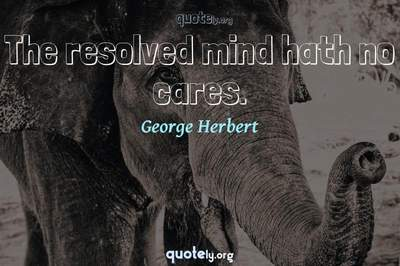 Photo Quote of The resolved mind hath no cares.
