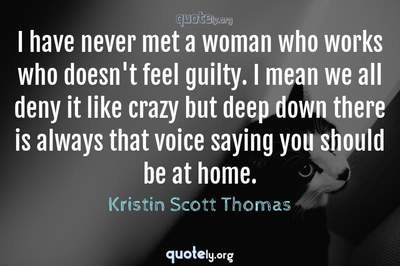 Photo Quote of I have never met a woman who works who doesn't feel guilty. I mean we all deny it like crazy but deep down there is always that voice saying you should be at home.