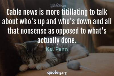 Photo Quote of Cable news is more titillating to talk about who's up and who's down and all that nonsense as opposed to what's actually done.
