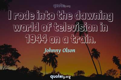 Photo Quote of I rode into the dawning world of television in 1944 on a train.