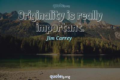 Photo Quote of Originality is really important.