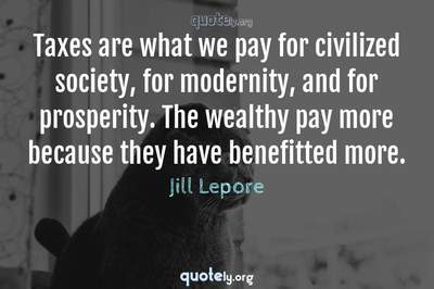 Photo Quote of Taxes are what we pay for civilized society, for modernity, and for prosperity. The wealthy pay more because they have benefitted more.
