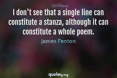Photo Quote of I don't see that a single line can constitute a stanza, although it can constitute a whole poem.