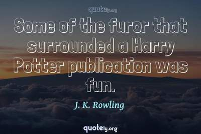 Photo Quote of Some of the furor that surrounded a Harry Potter publication was fun.