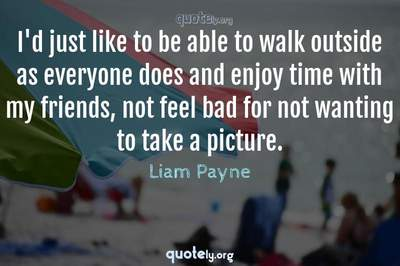 Photo Quote of I'd just like to be able to walk outside as everyone does and enjoy time with my friends, not feel bad for not wanting to take a picture.