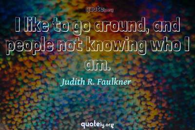 Photo Quote of I like to go around, and people not knowing who I am.