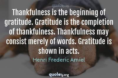 Photo Quote of Thankfulness is the beginning of gratitude. Gratitude is the completion of thankfulness. Thankfulness may consist merely of words. Gratitude is shown in acts.
