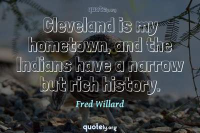 Photo Quote of Cleveland is my hometown, and the Indians have a narrow but rich history.