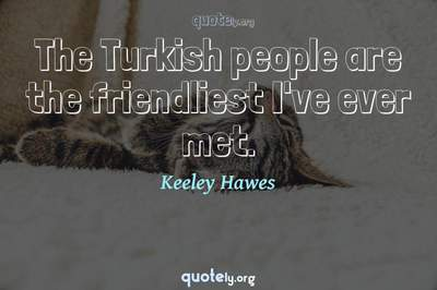 Photo Quote of The Turkish people are the friendliest I've ever met.