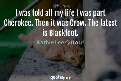 Photo Quote of I was told all my life I was part Cherokee. Then it was Crow. The latest is Blackfoot.