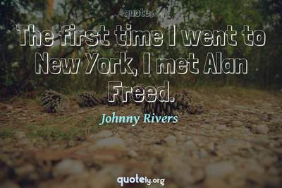 Photo Quote of The first time I went to New York, I met Alan Freed.