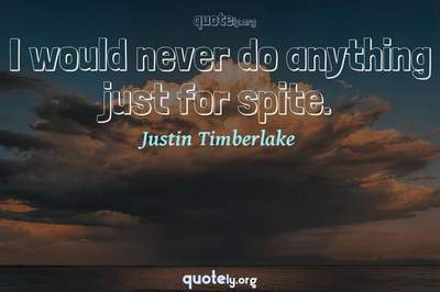 Photo Quote of I would never do anything just for spite.
