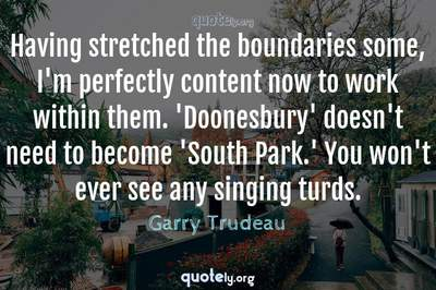 Photo Quote of Having stretched the boundaries some, I'm perfectly content now to work within them. 'Doonesbury' doesn't need to become 'South Park.' You won't ever see any singing turds.