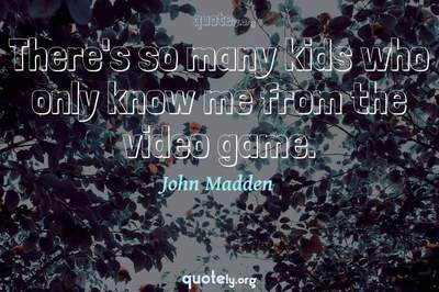 Photo Quote of There's so many kids who only know me from the video game.