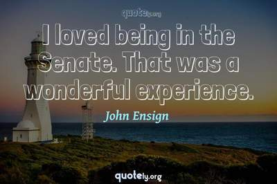 Photo Quote of I loved being in the Senate. That was a wonderful experience.