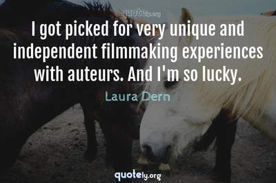 Photo Quote of I got picked for very unique and independent filmmaking experiences with auteurs. And I'm so lucky.
