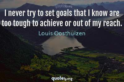 Photo Quote of I never try to set goals that I know are too tough to achieve or out of my reach.