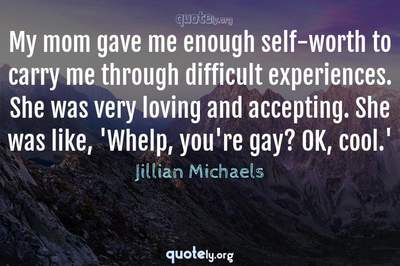 Photo Quote of My mom gave me enough self-worth to carry me through difficult experiences. She was very loving and accepting. She was like, 'Whelp, you're gay? OK, cool.'
