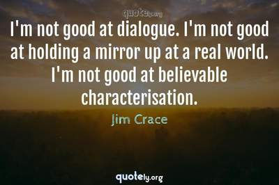 Photo Quote of I'm not good at dialogue. I'm not good at holding a mirror up at a real world. I'm not good at believable characterisation.