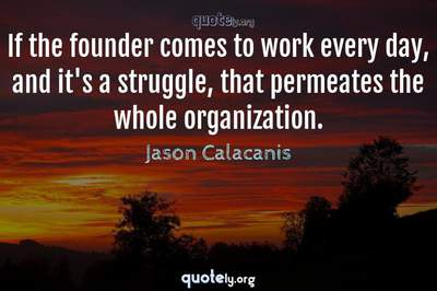 Photo Quote of If the founder comes to work every day, and it's a struggle, that permeates the whole organization.