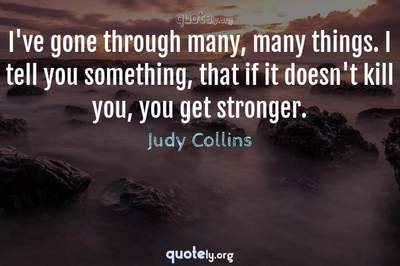 Photo Quote of I've gone through many, many things. I tell you something, that if it doesn't kill you, you get stronger.