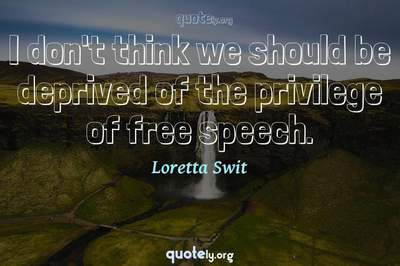 Photo Quote of I don't think we should be deprived of the privilege of free speech.