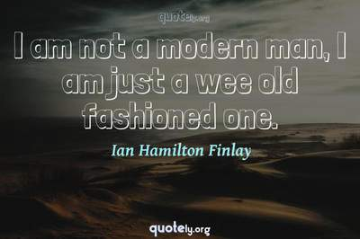 Photo Quote of I am not a modern man, I am just a wee old fashioned one.