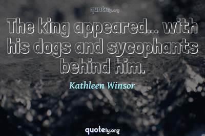 Photo Quote of The king appeared... with his dogs and sycophants behind him.