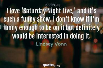 Photo Quote of I love 'Saturday Night Live,' and it's such a funny show. I don't know if I'm funny enough to be on it but definitely would be interested in doing it.
