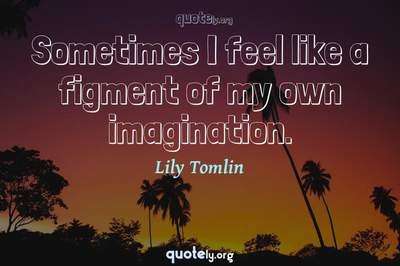 Photo Quote of Sometimes I feel like a figment of my own imagination.