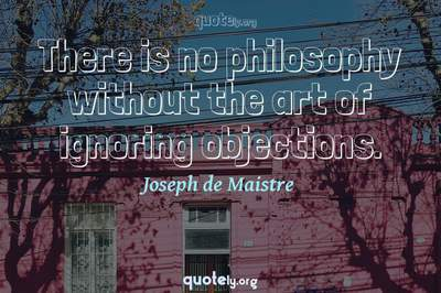Photo Quote of There is no philosophy without the art of ignoring objections.