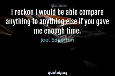 Photo Quote of I reckon I would be able compare anything to anything else if you gave me enough time.