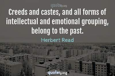 Photo Quote of Creeds and castes, and all forms of intellectual and emotional grouping, belong to the past.