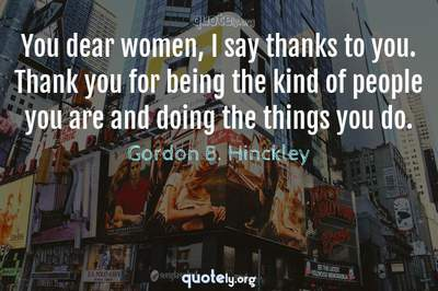 Photo Quote of You dear women, I say thanks to you. Thank you for being the kind of people you are and doing the things you do.