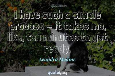 Photo Quote of I have such a simple process - it takes me, like, ten minutes to get ready.