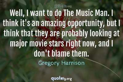 Photo Quote of Well, I want to do The Music Man. I think it's an amazing opportunity, but I think that they are probably looking at major movie stars right now, and I don't blame them.