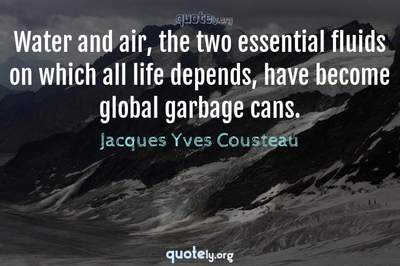Photo Quote of Water and air, the two essential fluids on which all life depends, have become global garbage cans.