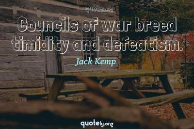 Photo Quote of Councils of war breed timidity and defeatism.