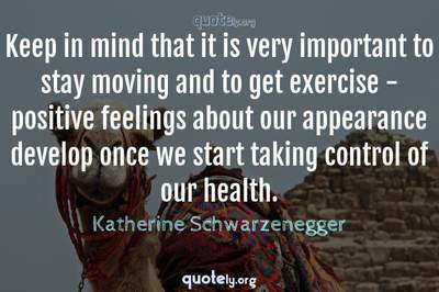 Photo Quote of Keep in mind that it is very important to stay moving and to get exercise - positive feelings about our appearance develop once we start taking control of our health.