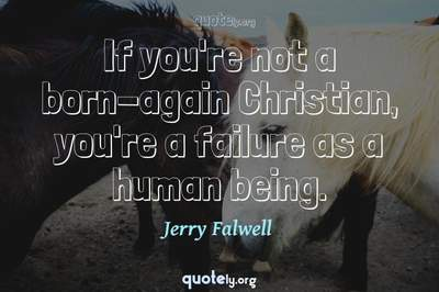 Photo Quote of If you're not a born-again Christian, you're a failure as a human being.