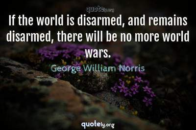 Photo Quote of If the world is disarmed, and remains disarmed, there will be no more world wars.