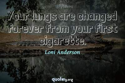 Photo Quote of Your lungs are changed forever from your first cigarette.