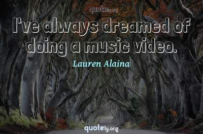 Photo Quote of I've always dreamed of doing a music video.