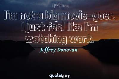 Photo Quote of I'm not a big movie-goer. I just feel like I'm watching work.