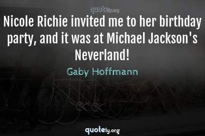 Photo Quote of Nicole Richie invited me to her birthday party, and it was at Michael Jackson's Neverland!