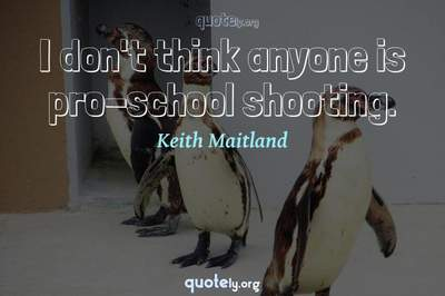 Photo Quote of I don't think anyone is pro-school shooting.