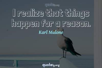Photo Quote of I realize that things happen for a reason.