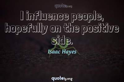 Photo Quote of I influence people, hopefully on the positive side.