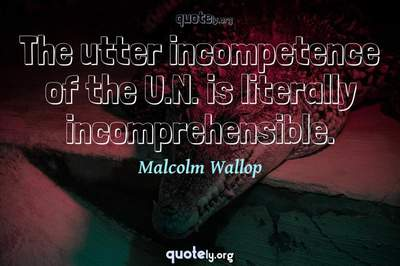 Photo Quote of The utter incompetence of the U.N. is literally incomprehensible.