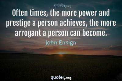 Photo Quote of Often times, the more power and prestige a person achieves, the more arrogant a person can become.